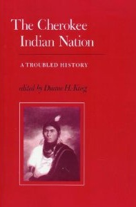 The Cherokee Indian Nation- A Troubled History Edited by Duane H. King